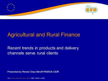 EU/ACP Microfinance Peer Learning Event 2008 - October 1-3, 2008 Agricultural and Rural Finance Recent trends in products and delivery channels serve rural.