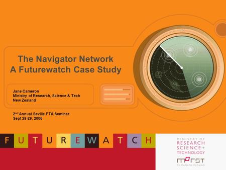 The Navigator Network A Futurewatch Case Study Jane Cameron Ministry of Research, Science & Tech New Zealand 2 nd Annual Seville FTA Seminar Sept 28-29,