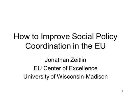 1 How to Improve Social Policy Coordination in the EU Jonathan Zeitlin EU Center of Excellence University of Wisconsin-Madison.