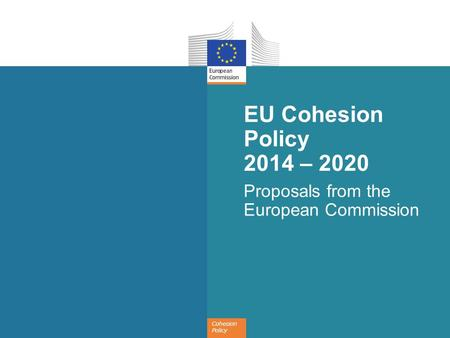 Cohesion Policy EU Cohesion Policy 2014 – 2020 Proposals from the European Commission.