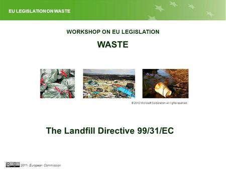 EU LEGISLATION ON WASTE 2011- European Commission WORKSHOP ON EU LEGISLATION WASTE © 2010 Microsoft Corporation. All rights reserved. The Landfill Directive.
