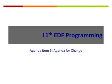 11 th EDF Programming Agenda item 5: Agenda for Change.