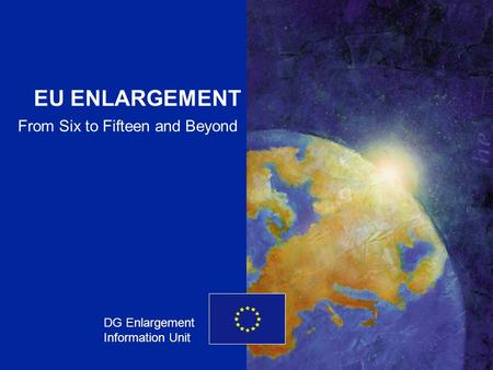 ENLARGEMENT DG 1 EU ENLARGEMENT DG Enlargement Information Unit From Six to Fifteen and Beyond.