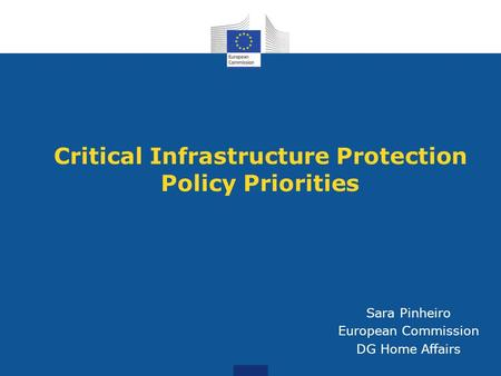 Critical Infrastructure Protection Policy Priorities Sara Pinheiro European Commission DG Home Affairs.