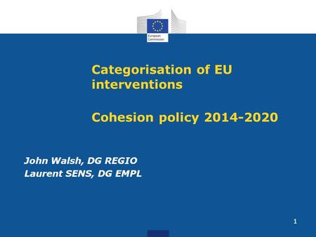 1 Categorisation of EU interventions Cohesion policy 2014-2020 John Walsh, DG REGIO Laurent SENS, DG EMPL.