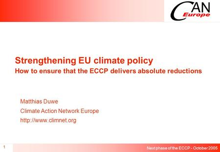 Next phase of the ECCP - October 2005 1 Strengthening EU climate policy How to ensure that the ECCP delivers absolute reductions Matthias Duwe Climate.