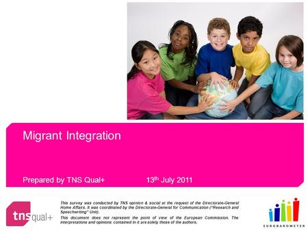 Migrant Integration Prepared by TNS Qual+ 13 th July 2011 This survey was conducted by TNS opinion & social at the request of the Directorate-General Home.