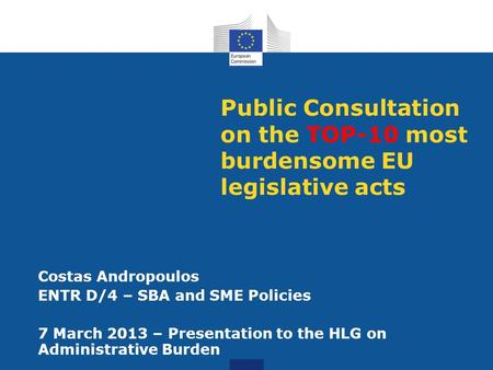 Public Consultation on the TOP-10 most burdensome EU legislative acts Costas Andropoulos ENTR D/4 – SBA and SME Policies 7 March 2013 – Presentation to.