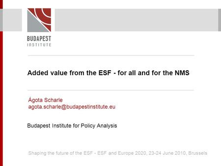 Added value from the ESF - for all and for the NMS Ágota Scharle Budapest Institute for Policy Analysis Shaping the.