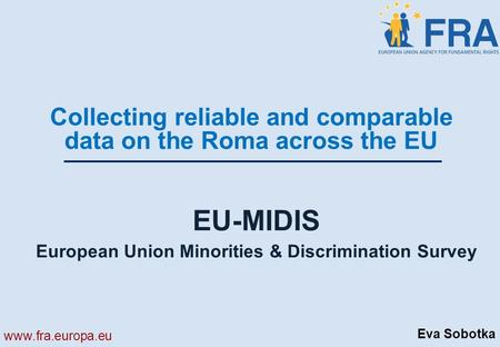 Www.fra.europa.eu EU-MIDIS European Union Minorities & Discrimination Survey Collecting reliable and comparable data on the Roma across the EU Eva Sobotka.