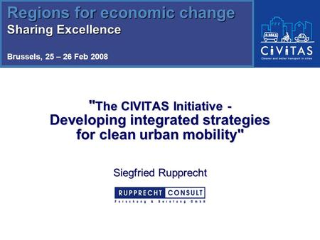 The CIVITAS Initiative - Developing integrated strategies for clean urban mobility Siegfried Rupprecht Regions for economic change Sharing Excellence.