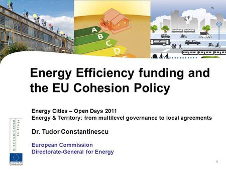 1 Energy Cities – Open Days 2011 Energy & Territory: from multilevel governance to local agreements Dr. Tudor Constantinescu European Commission Directorate-General.