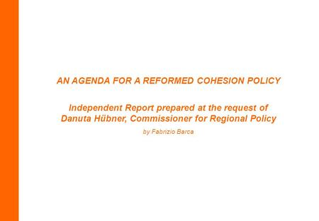 AN AGENDA FOR A REFORMED COHESION POLICY Independent Report prepared at the request of Danuta Hübner, Commissioner for Regional Policy by Fabrizio Barca.