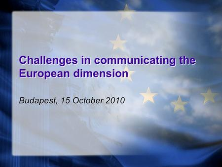 Challenges in communicating the European dimension Budapest, 15 October 2010.