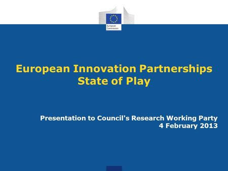 European Innovation Partnerships State of Play Presentation to Council's Research Working Party 4 February 2013.