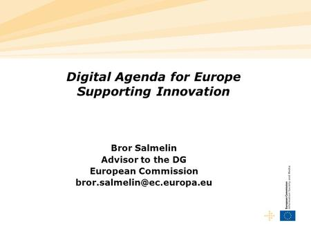 Digital Agenda for Europe Supporting Innovation Bror Salmelin Advisor to the DG European Commission