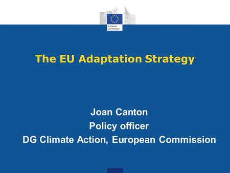 The EU Adaptation Strategy Joan Canton Policy officer DG Climate Action, European Commission.