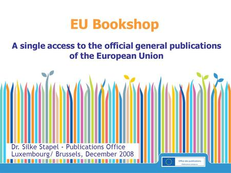 EU Bookshop A single access to the official general publications of the European Union Dr. Silke Stapel - Publications Office Luxembourg/ Brussels, December.