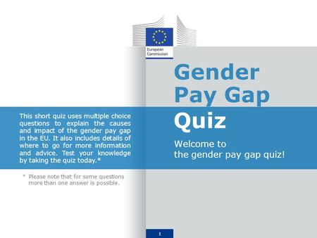 1 Gender Pay Gap Quiz Welcome to the gender pay gap quiz! This short quiz uses multiple choice questions to explain the causes and impact of the gender.