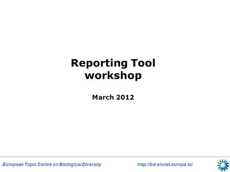 European Topic Centre on Biological Diversity  Reporting Tool workshop March 2012.