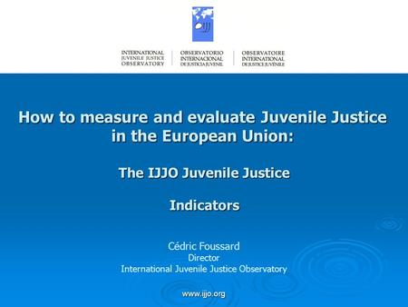 Www.ijjo.org How to measure and evaluate Juvenile Justice in the European Union: The IJJO Juvenile Justice Indicators Cédric Foussard Director International.
