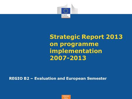 Cohesion Policy Strategic Report 2013 on programme implementation 2007-2013 REGIO B2 – Evaluation and European Semester.