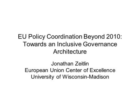 EU Policy Coordination Beyond 2010: Towards an Inclusive Governance Architecture Jonathan Zeitlin European Union Center of Excellence University of Wisconsin-Madison.