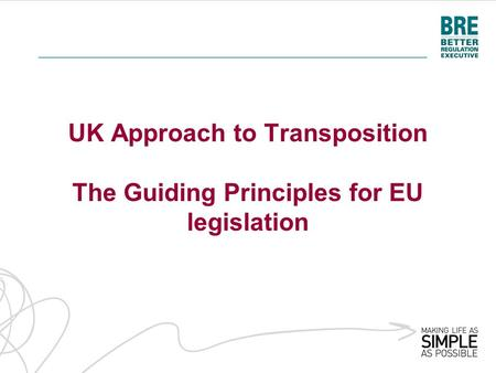 UK Approach to Transposition The Guiding Principles for EU legislation.