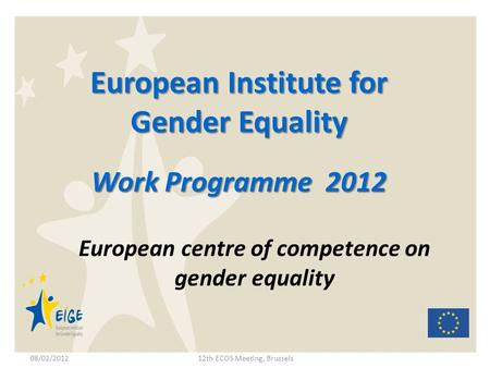 European Institute for Gender Equality Work Programme 2012 European centre of competence on gender equality 08/02/201212th ECOS Meeting, Brussels.