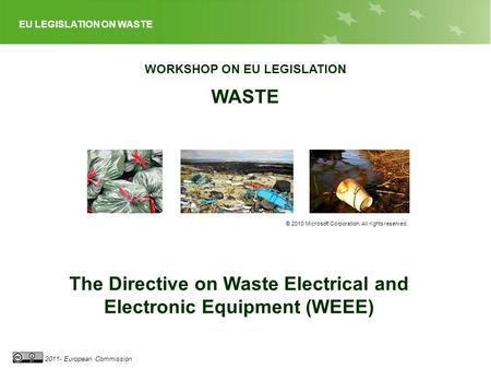 EU LEGISLATION ON WASTE 2011- European Commission WORKSHOP ON EU LEGISLATION WASTE © 2010 Microsoft Corporation. All rights reserved. The Directive on.