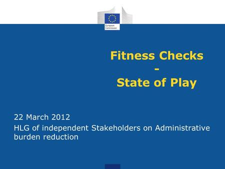 Fitness Checks - State of Play 22 March 2012 HLG of independent Stakeholders on Administrative burden reduction.