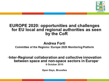 EUROPE 2020: opportunities and challenges for EU local and regional authorities as seen by the CoR Andrea Forti Committee of the Regions / Europe 2020.