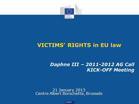 VICTIMS RIGHTS in EU law Daphne III – 2011-2012 AG Call KICK-OFF Meeting 21 January 2013 Centre Albert Borschette, Brussels.