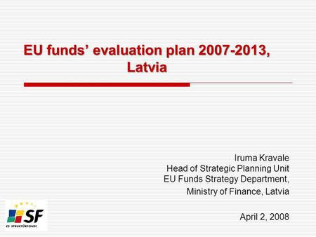 EU funds evaluation plan 2007-2013, Latvia Iruma Kravale Head of Strategic Planning Unit EU Funds Strategy Department, Ministry of Finance, Latvia April.