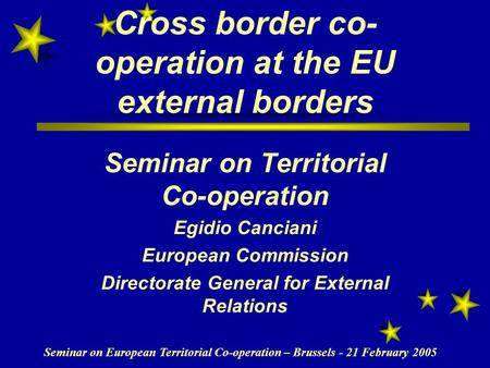 Seminar on European Territorial Co-operation – Brussels - 21 February 2005 Cross border co- operation at the EU external borders Seminar on Territorial.