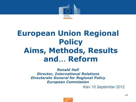 –Regional Policy European Union Regional Policy Aims, Methods, Results and … Reform Ronald Hall Director, International Relations Directorate General for.
