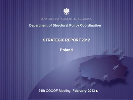 1 STRATEGIC REPORT 2012 Poland Department of Structural Policy Coordination 54th COCOF Meeting, February 2013 r.