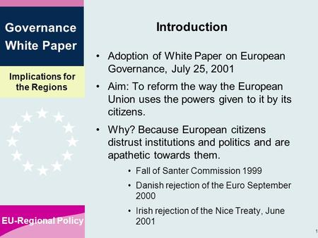 Implications for the Regions EU-Regional Policy 1 Governance White Paper Introduction Adoption of White Paper on European Governance, July 25, 2001 Aim: