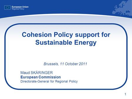 1 Cohesion Policy support for Sustainable Energy Brussels, 11 October 2011 Maud SKÄRINGER European Commission Directorate-General for Regional Policy.