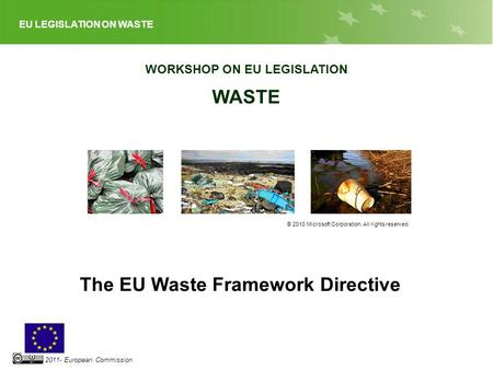 EU LEGISLATION ON WASTE 2011- European Commission WORKSHOP ON EU LEGISLATION WASTE © 2010 Microsoft Corporation. All rights reserved. The EU Waste Framework.