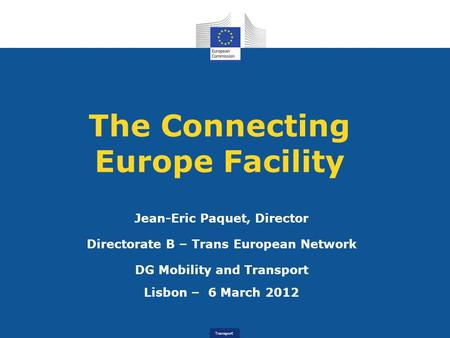 Transport The Connecting Europe Facility Jean-Eric Paquet, Director Directorate B – Trans European Network DG Mobility and Transport Lisbon – 6 March 2012.