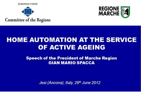 Jesi (Ancona), Italy, 26 th June 2012 HOME AUTOMATION AT THE SERVICE OF ACTIVE AGEING Speech of the President of Marche Region GIAN MARIO SPACCA testing.