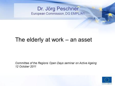 1 The elderly at work – an asset Committee of the Regions Open Days seminar on Active Ageing 12 October 2011 Dr. Jörg Peschner European Commission, DG.