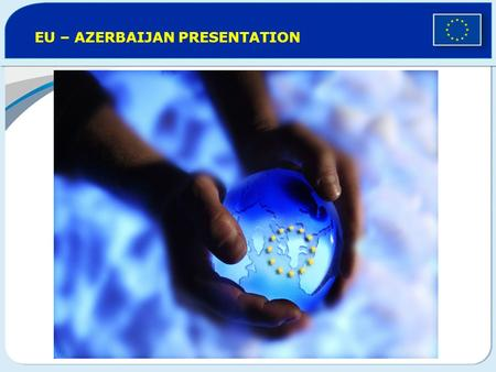 EU – AZERBAIJAN PRESENTATION. What is the European Union ? 27 countries 23 official languages 500 million people Biggest trade power and Largest development.