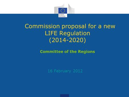 Commission proposal for a new LIFE Regulation (2014-2020) Committee of the Regions 16 February 2012.