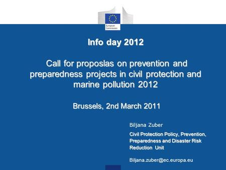 Info day 2012 Call for proposlas on prevention and preparedness projects in civil protection and marine pollution 2012 Brussels, 2nd March 2011 Biljana.