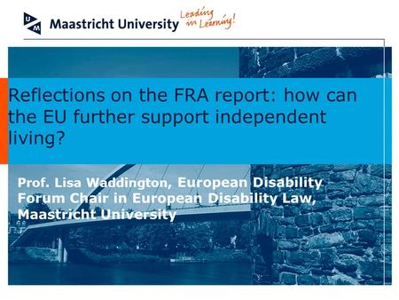 Reflections on the FRA report: how can the EU further support independent living? Prof. Lisa Waddington, European Disability Forum Chair in European Disability.