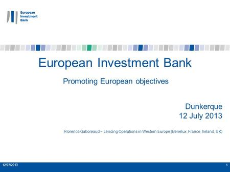 12/07/20131 European Investment Bank Promoting European objectives Dunkerque 12 July 2013 Florence Gaboreaud – Lending Operations in Western Europe (Benelux,
