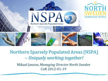 Northern Sparsely Populated Areas (NSPA) – Uniquely working together! Mikael Janson, Managing Director North Sweden CoR 2012-01-19.