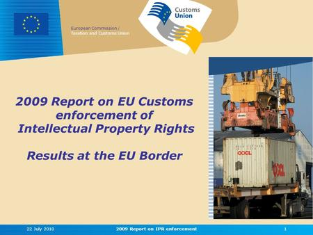European Commission / Taxation and Customs Union 2009 Report on EU Customs enforcement of Intellectual Property Rights Results at the EU Border 22 July.